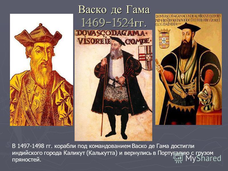 Васко де Гама 1469-1524 гг. В 1497-1498 гг. корабли под командованием Васко де Гама достигли индийского города Каликут (Калькутта) и вернулись в Португалию с грузом пряностей.