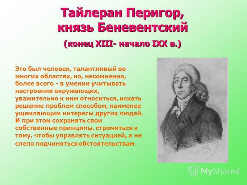 Тайлеран Перигор, князь Беневентский (конец XIII- начало IXX в.) Это был человек, талантливый во многих областях, но, несомненно, более всего - в умении учитывать настроения окружающих, уважительно к ним относиться, искать решение проблем способом, н
