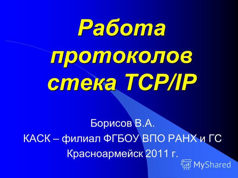 Работа протоколов стека TCP/IP Борисов В.А. КАСК – филиал ФГБОУ ВПО РАНХ и ГС Красноармейск 2011 г.