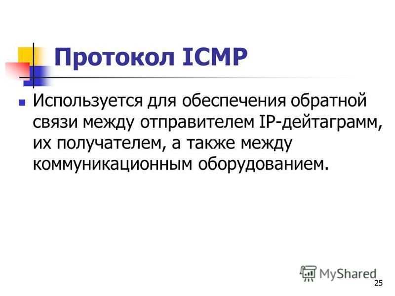 25 Протокол ICMP Используется для обеспечения обратной связи между отправителем IP-дейтаграмм, их получателем, а также между коммуникационным оборудованием.