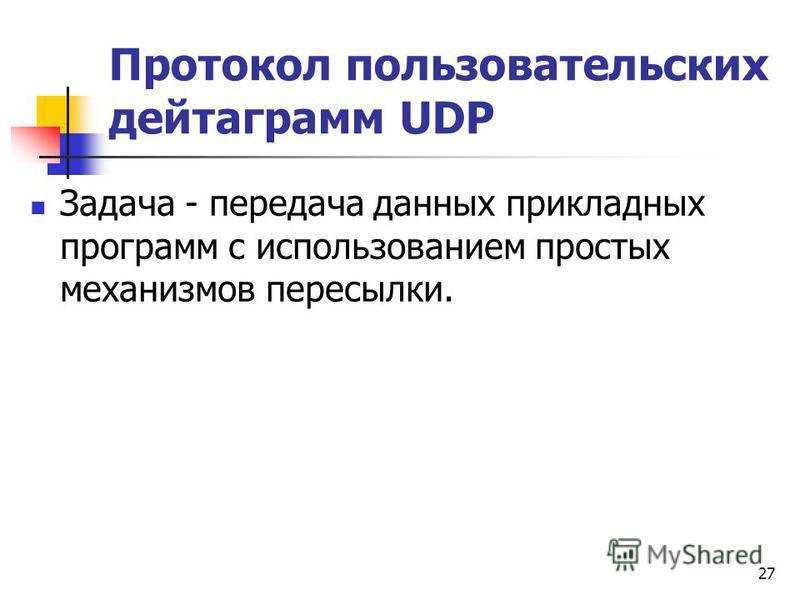 27 Протокол пользовательских дейтаграмм UDP Задача - передача данных прикладных программ с использованием простых механизмов пересылки.
