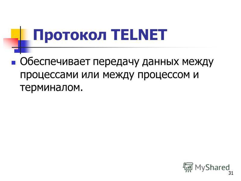 31 Протокол TELNET Обеспечивает передачу данных между процессами или между процессом и терминалом.