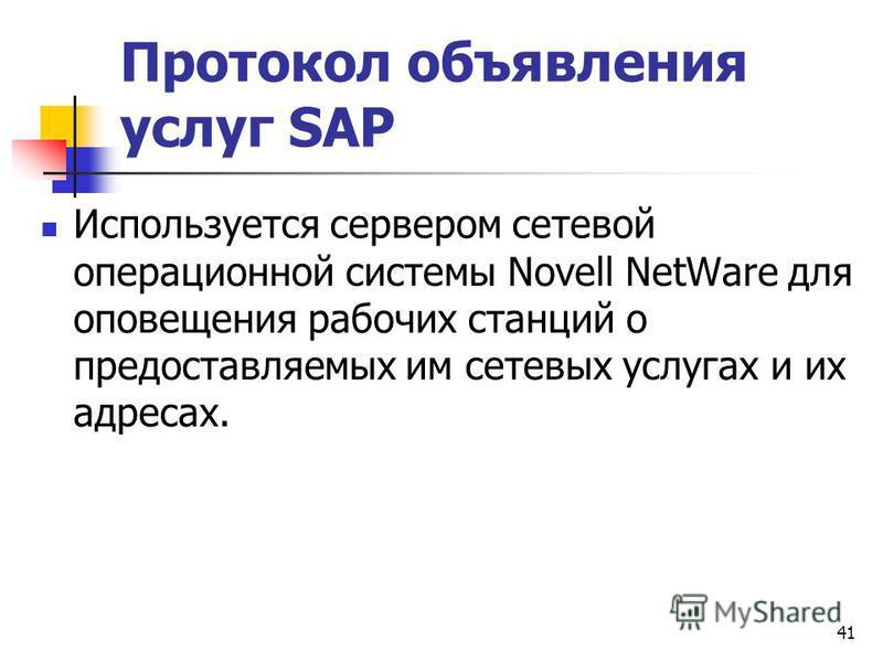 41 Протокол объявления услуг SAP Используется сервером сетевой операционной системы Novell NetWare для оповещения рабочих станций о предоставляемых им сетевых услугах и их адресах.