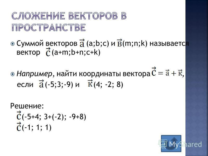 Суммой векторов (а;b;с) и (m;n;k) называется вектор (a+m;b+n;c+k) Например, найти координаты вектора, если (-5;3;-9) и (4; -2; 8) Решение: (-5+4; 3+(-2); -9+8) (-1; 1; 1)