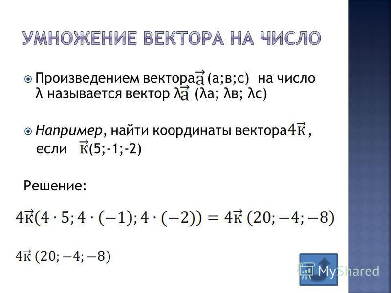 Произведением вектора (а;в;с) на число λ называется вектор λ (λа; λв; λс) Например, найти координаты вектора, если (5;-1;-2) Решение: