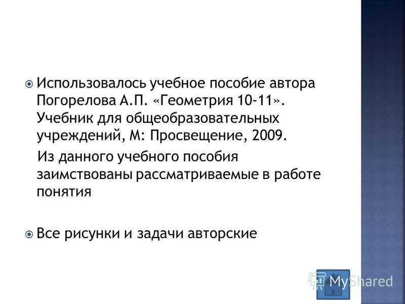 Использовалось учебное пособие автора Погорелова А.П. «Геометрия 10-11». Учебник для общеобразовательных учреждений, М: Просвещение, 2009. Из данного учебного пособия заимствованы рассматриваемые в работе понятия Все рисунки и задачи авторские