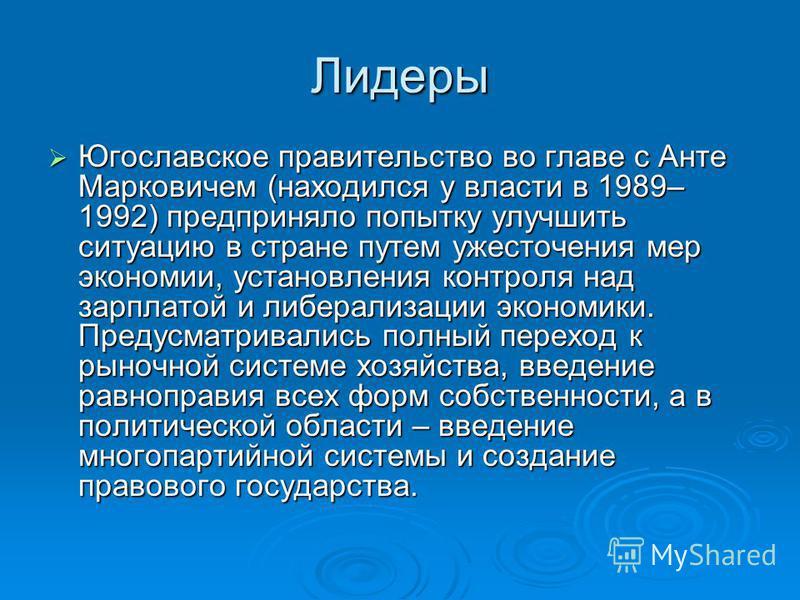 Лидеры Югославское правительство во главе с Анте Марковичем (находился у власто в 1989– 1992) предприняло попытку улучшить ситуацию в стране путем ужесточения мер экономии, установления контроля над зарплатой и либерализации экономики. Предусматривал