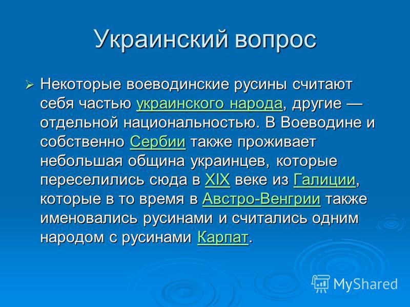Украинский вопрос Некоторые воеводинские русины считают себя частью украинского народа, другие отдельной национальностью. В Воеводине и собственно Сербии также проживает небольшая община украинцев, которые переселились сюда в XIX веке из Галиции, кот