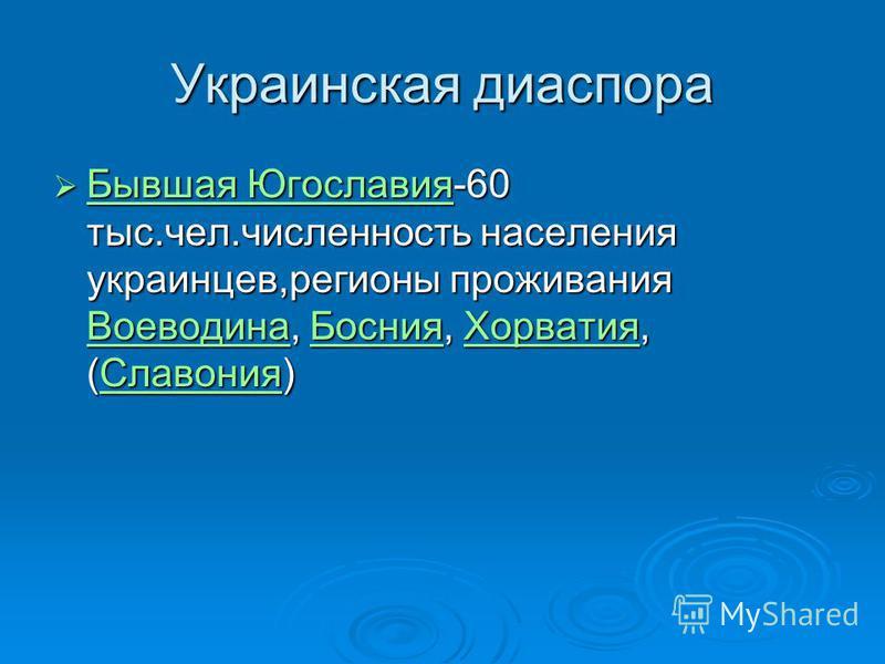 Украинская диаспора Бывшая Югославия-60 тыс.чел.численность населения украинцев,регионы проживания Воеводина, Босния, Хорватоя, (Славония) Бывшая Югославия-60 тыс.чел.численность населения украинцев,регионы проживания Воеводина, Босния, Хорватоя, (Сл