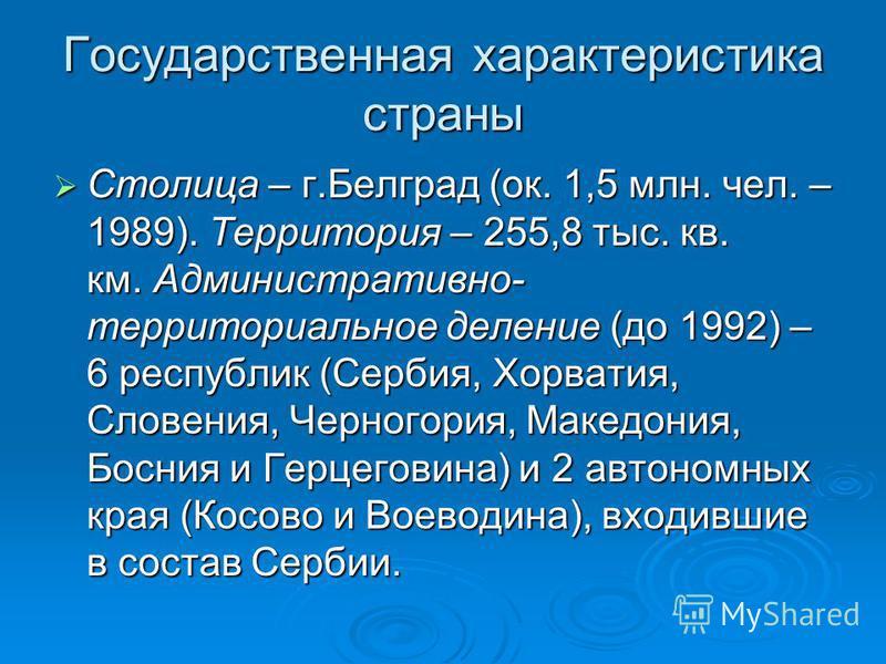 Государственная характеристока страны Столица – г.Белград (ок. 1,5 млн. чел. – 1989). Территория – 255,8 тыс. кв. км. Администратовно- территориальное деление (до 1992) – 6 республик (Сербия, Хорватоя, Словения, Черногория, Македония, Босния и Герцег