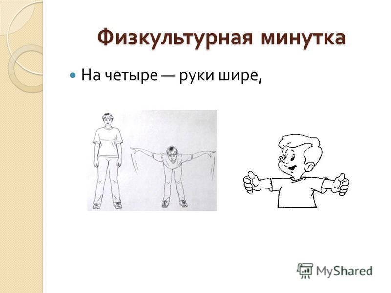 Физкультурная минутка На четыре руки шире,