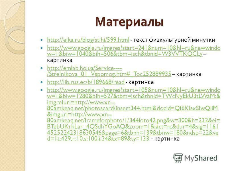 Материалы http://ejka.ru/blog/stihi/599. html - текст физкультурной минутки http://ejka.ru/blog/stihi/599. html http://www.google.ru/imgres?start=241&num=10&hl=ru&newwindo w=1&biw=1040&bih=506&tbm=isch&tbnid=W3VVTKQCLy – картинка http://www.google.ru