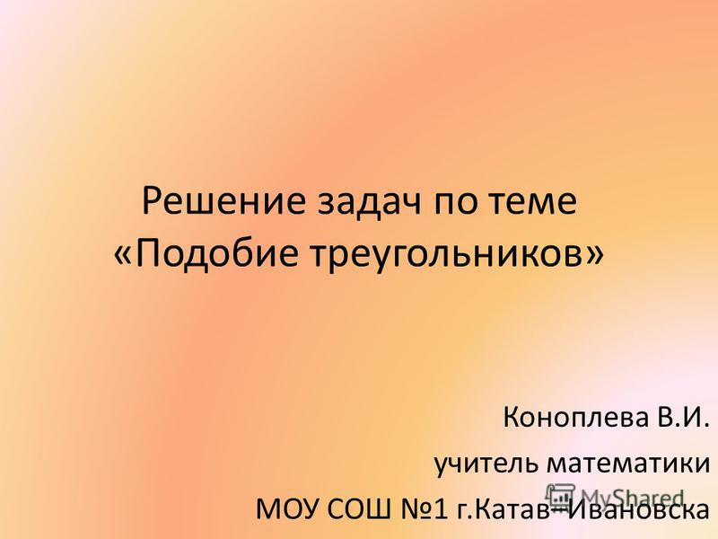 Решение задач по теме «Подобие треугольников» Коноплева В.И. учитель математики МОУ СОШ 1 г.Катав–Ивановска