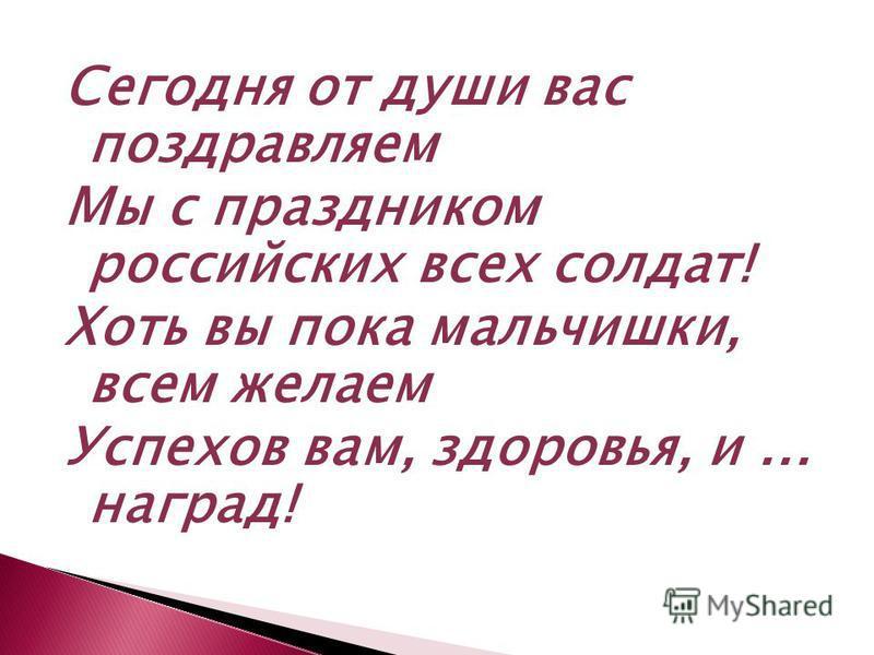 Сегодня от души вас поздравляем Мы с праздником российских всех солдат! Хоть вы пока мальчишки, всем желаем Успехов вам, здоровья, и... наград!