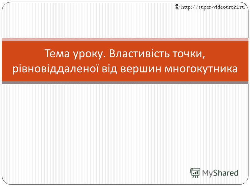 Тема уроку. Властивість точки, рівновіддаленої від вершин многокутника © http://super-videouroki.ru