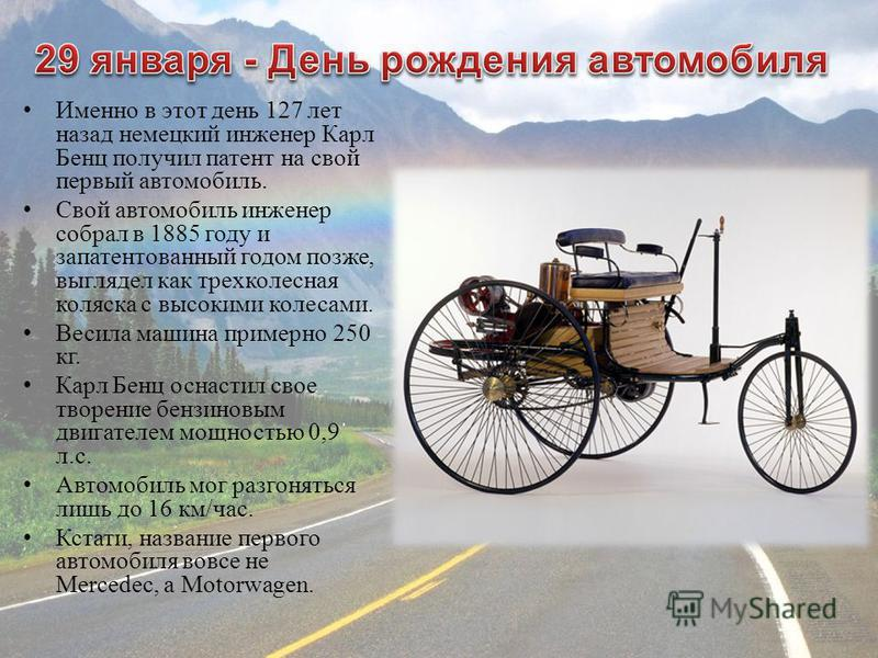 Именно в этот день 127 лет назад немецкий инженер Карл Бенц получил патент на свой первый автомобиль. Свой автомобиль инженер собрал в 1885 году и запатентованный годом позже, выглядел как трехколесная коляска с высокими колесами. Весила машина приме
