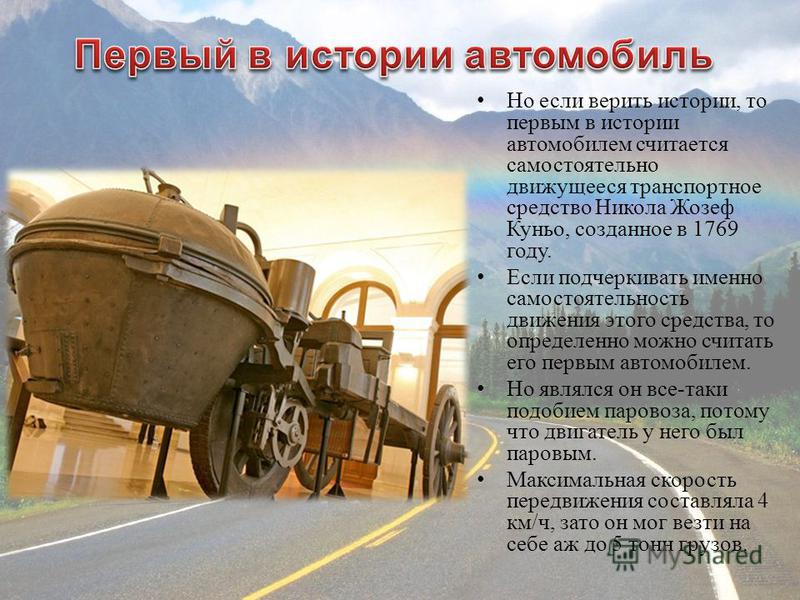 Но если верить истории, то первым в истории автомобилем считается самостоятельно движущееся транспортное средство Никола Жозеф Куньо, созданное в 1769 году. Если подчеркивать именно самостоятельность движения этого средства, то определенно можно счит