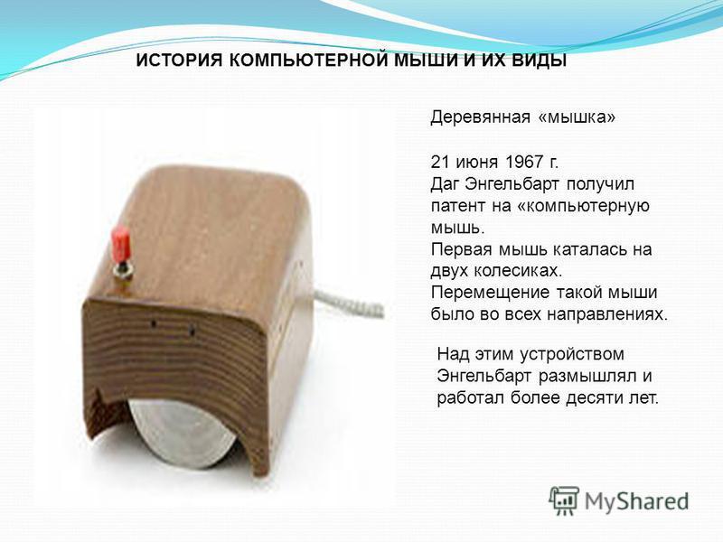ИСТОРИЯ КОМПЬЮТЕРНОЙ МЫШИ И ИХ ВИДЫ Деревянная «мышка» 21 июня 1967 г. Даг Энгельбарт получил патент на «компьютерную мышь. Первая мышь каталась на двух колесиках. Перемещение такой мыши было во всех направлениях. Над этим устройством Энгельбарт разм