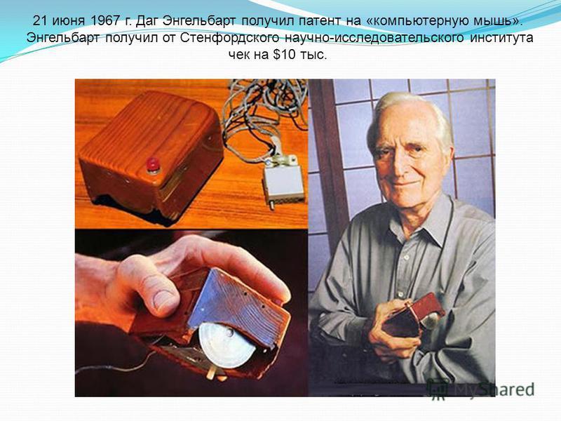 21 июня 1967 г. Даг Энгельбарт получил патент на «компьютерную мышь». Энгельбарт получил от Стенфордского научно-исследовательского института чек на $10 тыс.