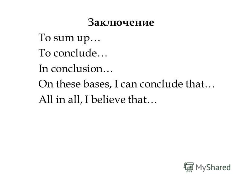 Заключение To sum up… To conclude… In conclusion… On these bases, I can conclude that… All in all, I believe that…