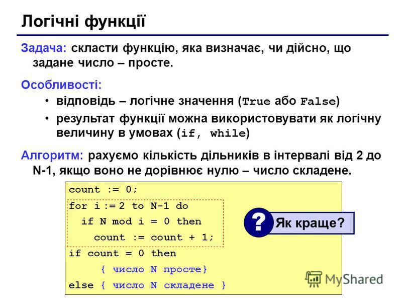 Логічні функції Задача: скласти функцію, яка визначає, чи дійсно, що задане число – просте. Особливості: відповідь – логічне значення ( True або False ) результат функції можна використовувати як логічну величину в умовах ( if, while ) Алгоритм: раху