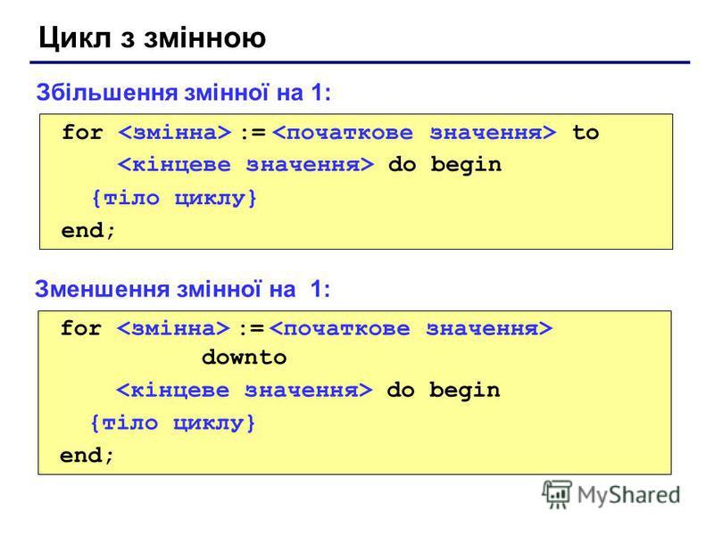 Цикл з змінною for := to do begin {тіло циклу} end; Збільшення змінної на 1: for := downto do begin {тіло циклу} end; Зменшення змінної на 1: