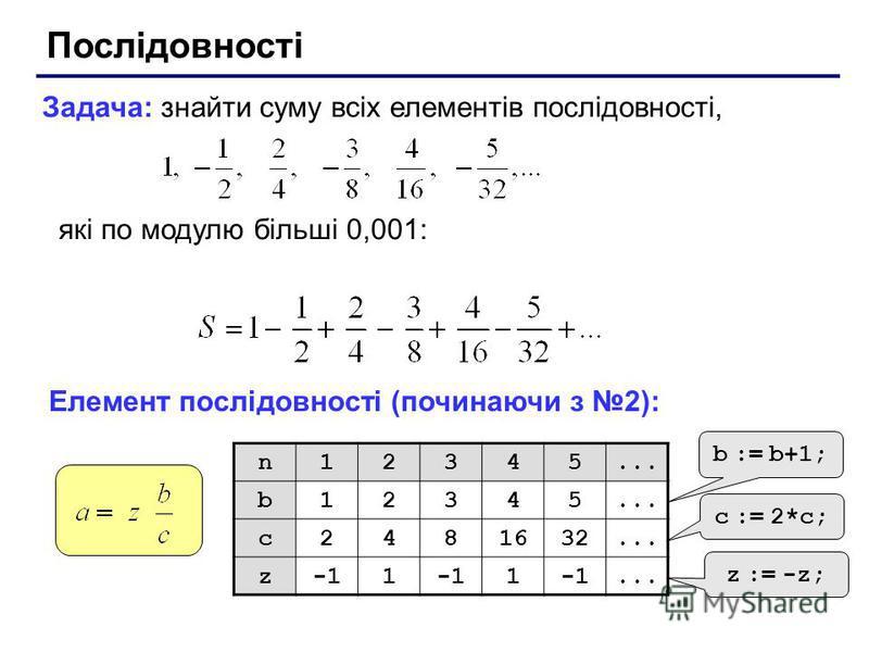 Послідовності Задача: знайти суму всіх елементів послідовності, які по модулю більші 0,001: Елемент послідовності (починаючи з 2): n12345... b12345 c2481632... z1 1... b := b+1; c := 2*c; z := -z;