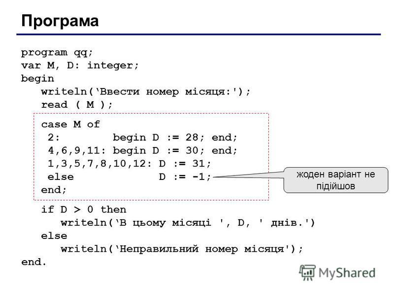 Програма program qq; var M, D: integer; begin writeln(Ввести номер місяця:'); read ( M ); case M of 2: begin D := 28; end; 4,6,9,11: begin D := 30; end; 1,3,5,7,8,10,12: D := 31; else D := -1; end; if D > 0 then writeln(В цьому місяці ', D, ' днів.')