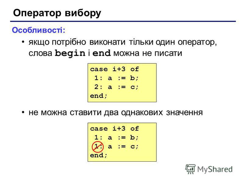 Оператор вибору Особливості: якщо потрібно виконати тільки один оператор, слова begin і end можна не писати не можна ставити два однакових значення case i+3 of 1: a := b; 1: a := c; end; case i+3 of 1: a := b; 2: a := c; end;