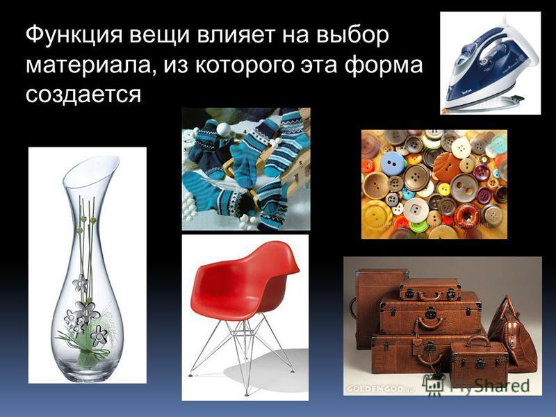 Функция вещи влияет на выбор материала, из которого эта форма создается