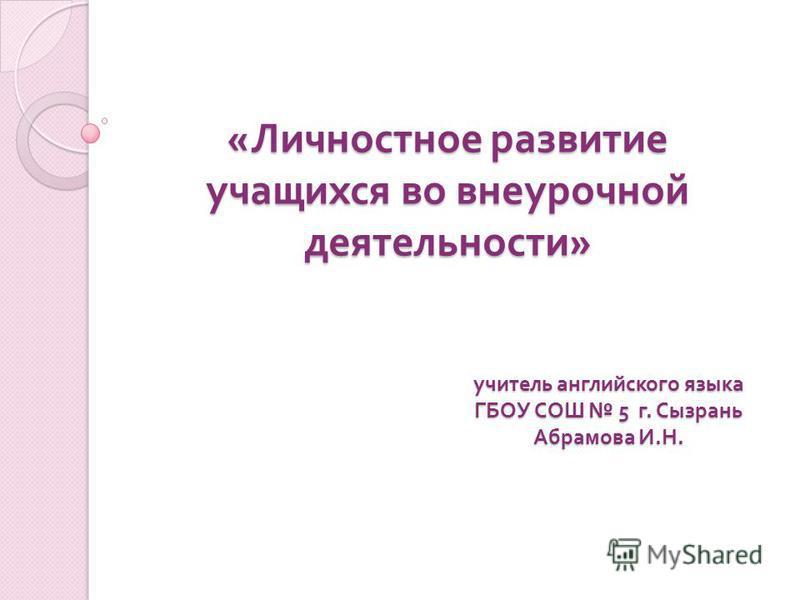 « Личностное развитие учащихся во внеурочной деятельности » учитель английского языка ГБОУ СОШ 5 г. Сызрань Абрамова И. Н.