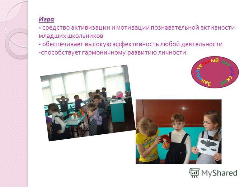 Игра - Игра - средство активизации и мотивации познавательной активности младших школьников - обеспечивает высокую эффективность любой деятельности - способствует гармоничному развитию личности.