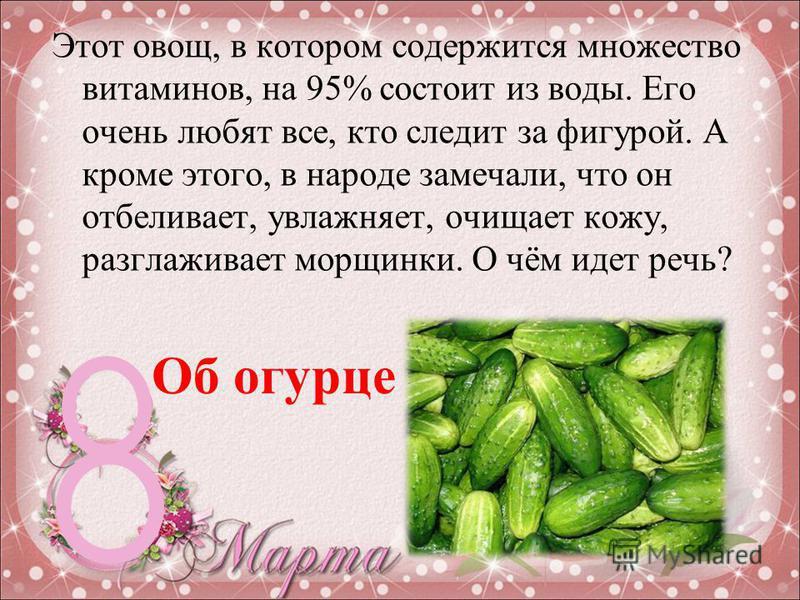 Этот овощ, в котором содержится множество витаминов, на 95% состоит из воды. Его очень любят все, кто следит за фигурой. А кроме этого, в народе замечали, что он отбеливает, увлажняет, очищает кожу, разглаживает морщинки. О чём идет речь? Об огурце