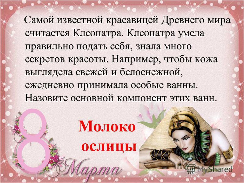 Самой известной красавицей Древнего мира считается Клеопатра. Клеопатра умела правильно подать себя, знала много секретов красоты. Например, чтобы кожа выглядела свежей и белоснежной, ежедневно принимала особые ванны. Назовите основной компонент этих