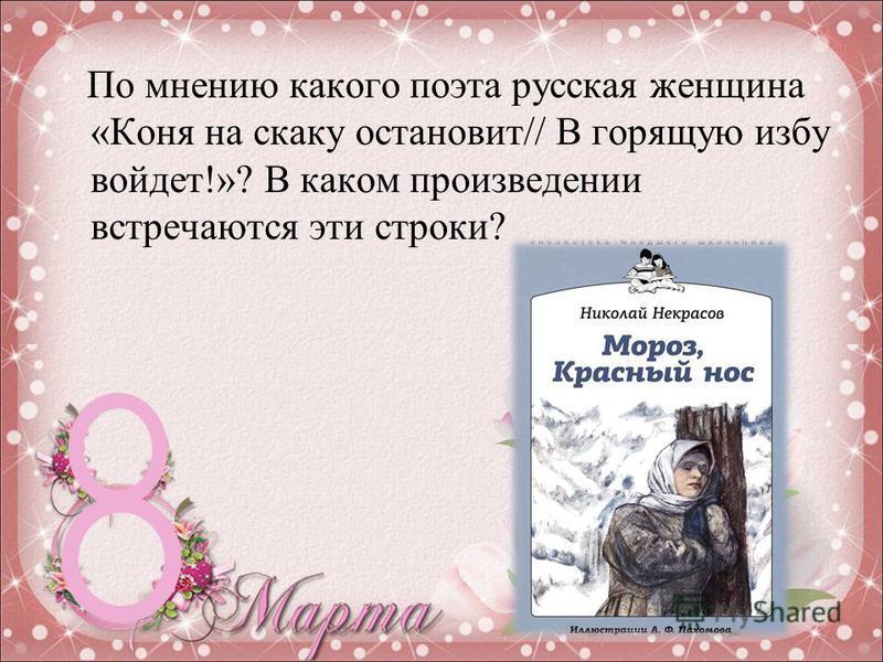 По мнению какого поэта русская женщина «Коня на скаку остановит// В горящую избу войдет!»? В каком произведении встречаются эти строки?