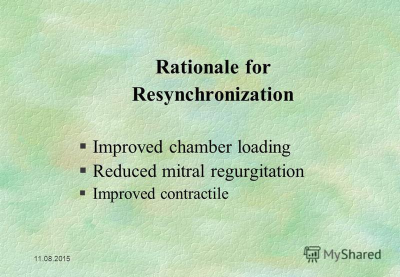11.08.2015 Rationale for Resynchronization §Improved chamber loading §Reduced mitral regurgitation §Improved contractile
