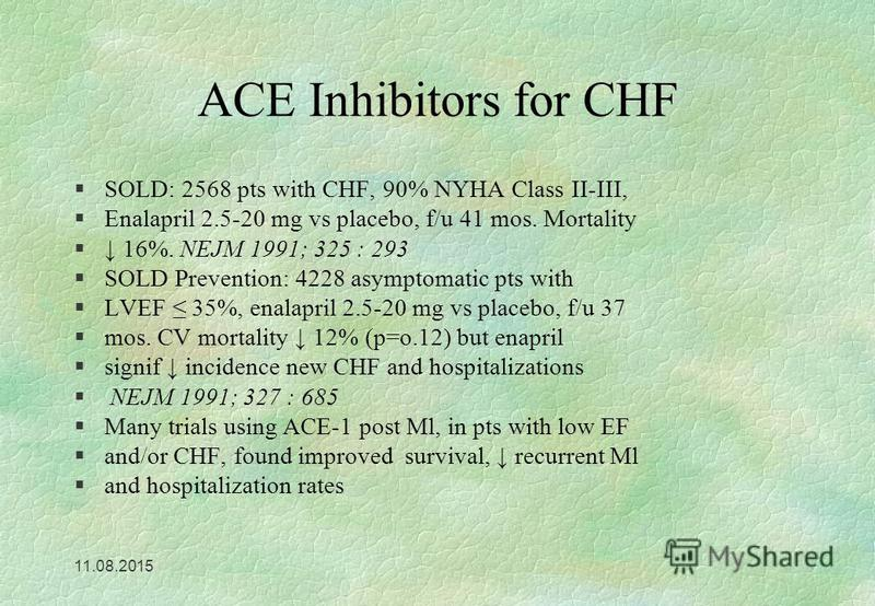 11.08.2015 ACE Inhibitors for CHF §SOLD: 2568 pts with CHF, 90% NYHA Class II-III, §Enalapril 2.5-20 mg vs placebo, f/u 41 mos. Mortality § 16%. NEJM 1991; 325 : 293 §SOLD Prevention: 4228 asymptomatic pts with §LVEF 35%, enalapril 2.5-20 mg vs place