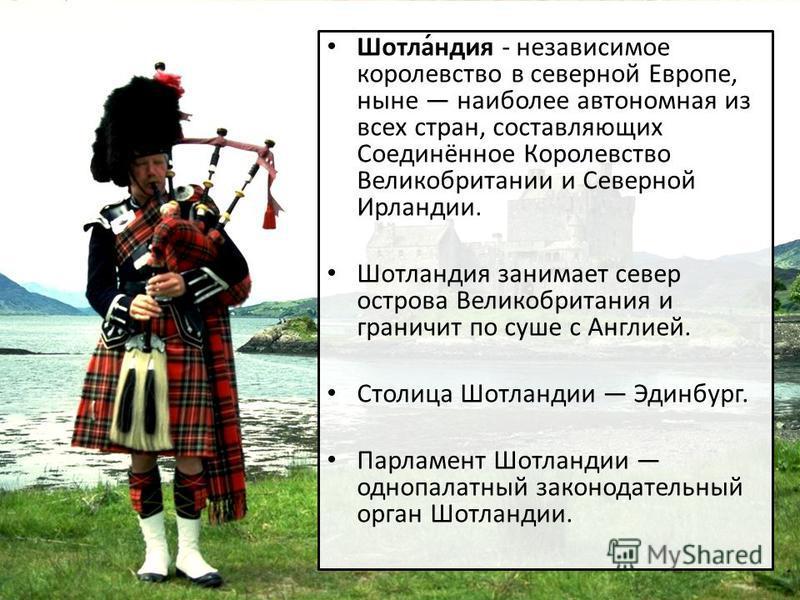 Шотла́индия - независимое королевство в северной Европе, ныне наиболее автономная из всех стран, составляющих Соединённое Королевство Великобритании и Северной Ирландии. Шотлаиндия занимает север острова Великобритания и граничит по суше с Англией. С