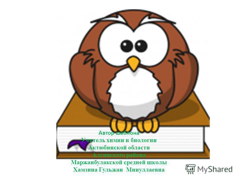 Автор шаблона Учитель химии и биологии Актюбинской области Алгинского района Маржанбулакской средней школы Хамзина Гульжан Минуллаевна