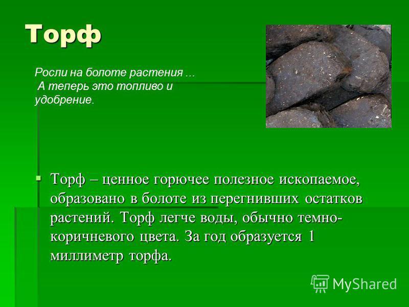 Торф Торф – ценное горючее полезное ископаемое, образовано в болоте из перегнивших остатков растений. Торф легче воды, обычно темно- коричневого цвета. За год образуется 1 миллиметр торфа. Торф – ценное горючее полезное ископаемое, образовано в болот
