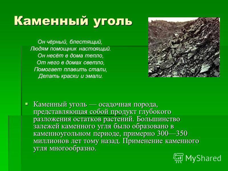 Каменный уголь Каменный уголь осадочная порода, представляющая собой продукт глубокого разложения остатков растений. Большинство залежей каменного угля было образовано в каменноугольном периоде, примерно 300350 миллионов лет тому назад. Применение ка