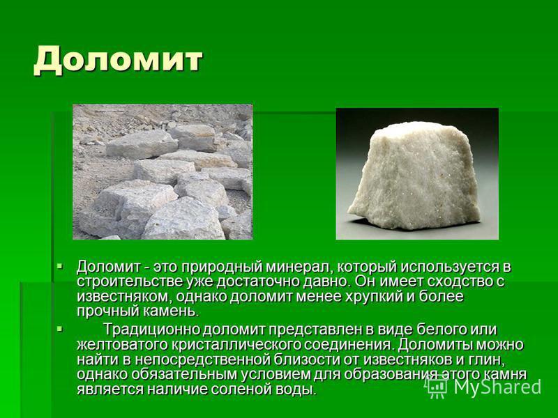 Доломит Доломит - это природный минерал, который используется в строительстве уже достаточно давно. Он имеет сходство с известняком, однако доломит менее хрупкий и более прочный камень. Доломит - это природный минерал, который используется в строител