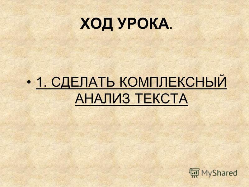 ХОД УРОКА. 1. СДЕЛАТЬ КОМПЛЕКСНЫЙ АНАЛИЗ ТЕКСТА