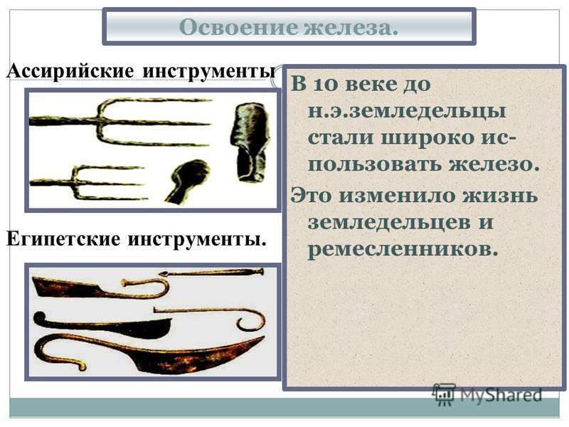 Освоение железа. В 10 веке до н.э.земледельцы стали широко ис- пользовать железо. Это изменило жизнь земледельцев и ремесленников. Египетские инструменты. Ассирийские инструменты