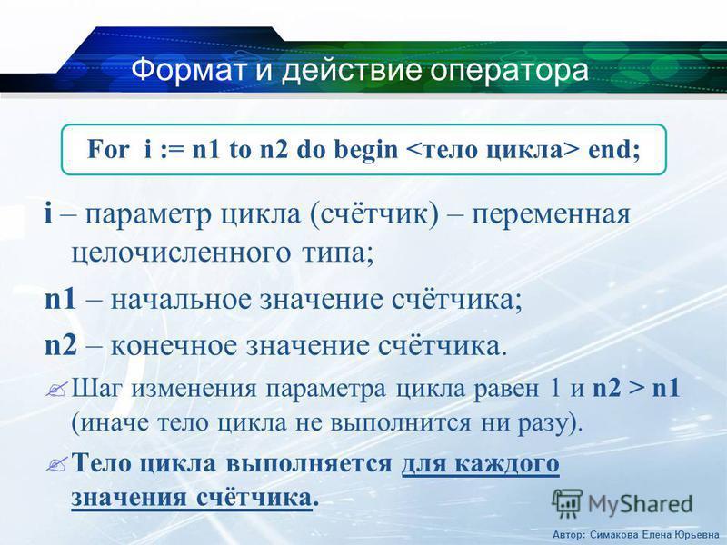 Формат и действие оператора i – параметр цикла (счётчик) – переменная целочисленного типа; n1 – начальное значение счётчика; n2 – конечное значение счётчика. Шаг изменения параметра цикла равен 1 и n2 > n1 (иначе тело цикла не выполнится ни разу). Те