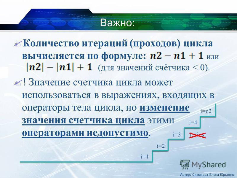 Важно: Количество итераций (проходов) цикла вычисляется по формуле: или (для значений счётчика < 0). ! Значение счетчика цикла может использоваться в выражениях, входящих в операторы тела цикла, но изменение значения счетчика цикла этими операторами