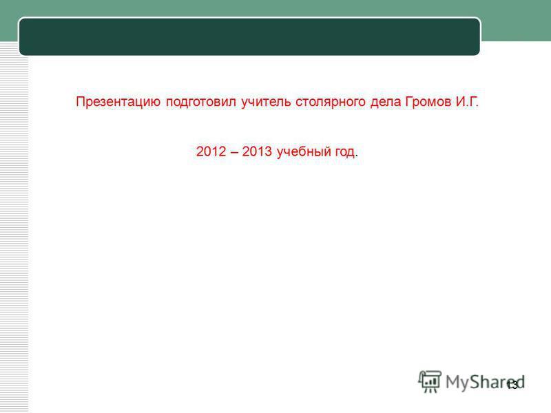 13 Презентацию подготовил учитель столярного дела Громов И.Г. 2012 – 2013 учебный год.