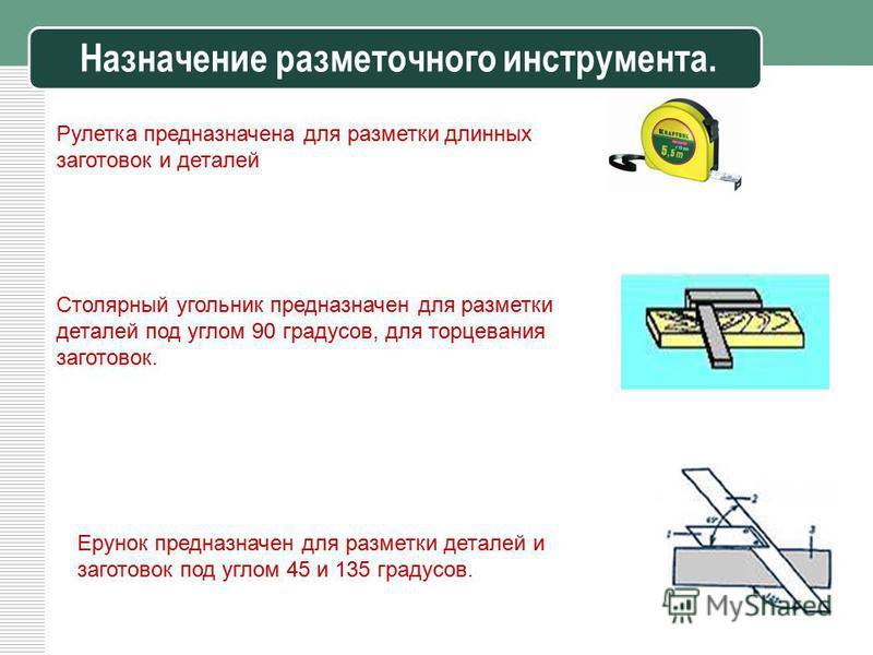 Назначение разметочного инструмента. 6 Рулетка предназначена для разметки длинных заготовок и деталей Столярный угольник предназначен для разметки деталей под углом 90 градусов, для торцевания заготовок. Ерунок предназначен для разметки деталей и заг