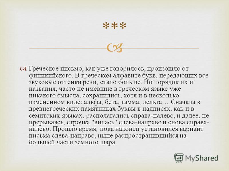 Греческое письмо, как уже говорилось, произошло от финикийского. В греческом алфавите букв, передающих все звуковые оттенки речи, стало больше. Но порядок их и названия, часто не имевшие в греческом языке уже никакого смысла, сохранились, хотя и в не
