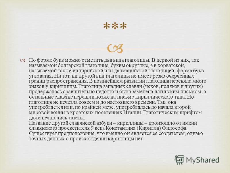 По форме букв можно отметить два вида глаголицы. В первой из них, так называемой болгарской глаголице, буквы округлые, а в хорватской, называемой также иллирийской или далмацийской глаголицей, форма букв угловатая. Ни тот, ни другой вид глаголицы не
